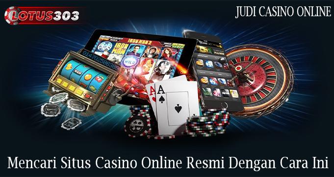 Mencari Situs Casino Online Resmi Dengan Cara Ini